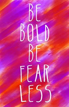 Inspirational Picture Quotes...: Be Bold, Be Fearless.