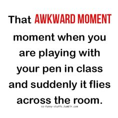That awkward moment when you are playing with your pen in class and suddenly it flies across the room.