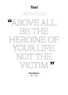 """Above all, be the heroine of your life, not the victim"""