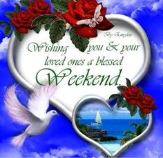 Wishing you and your loved ones a blessed weekend.enjoy and relax xxx