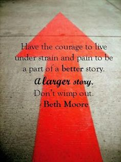 """Have the courage to live under strain and pain to be a part of a better story. A larger story. Don't wimp out."" - Beth Moore I Francis Chan, Beth Moore Quotes, Cool Words, Wise Words, Scripture Verses, Daily Scripture, Scriptures, Walk By Faith, Christian Quotes"