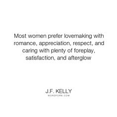 """J.F. Kelly - """"Most women prefer lovemaking with romance, appreciation, respect, and caring with..."""". romance, romance-novels, erotic-romance, erotica-romance, lovemaking"""