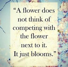 A flower does not think of competing with the flower next to it. It just blooms.  Let your language skills bloom too!