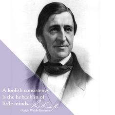"""A foolish consistency is the hobgoblin of little minds."" - Ralph Waldo Emerson"