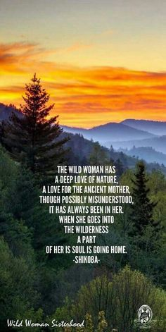 The Wild Woman has a deep love of Nature, A love for the Ancient Mother, though possibly misunderstood, it has always been in her. When she goes into the wilderness, a part of her is Soul is going home. -Shikoba- WILD WOMAN SISTERHOOD™ by edith Wild Quotes, Wild Women Quotes, Quotes Quotes, Qoutes, Lost Quotes, Scorpio Quotes, Quotes Kids, Night Quotes, Positive Thoughts