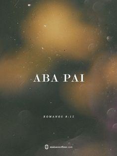 """pois vocês não receberam um espírito que os escravize para novamente temer, mas receberam o Espírito que os adota como filhos, por meio do qual clamamos: """"ABA, PAI"""".  - romanos 8:15"""