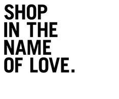 SHOP IN THE NAME OF LOVE. ♡ shopaholic | shop addict | winkelverslaafd | online winkelen/shopping | quote | inspire | inspirational