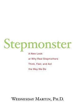 Stepmonster: A New Look at Why Real Stepmothers Think, Fe...
