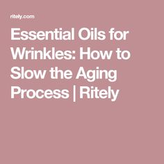 Essential Oils for Wrinkles: How to Slow the Aging Process | Ritely