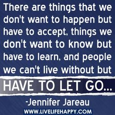 There are things we don't want to happen, but have to accept. Things we don't want to know, but have to learn. And people we can't live without but have to let go. -Jennifer Jareau