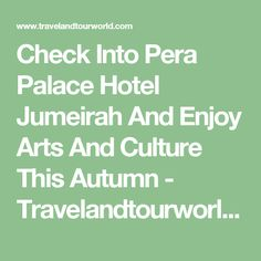 Check Into Pera Palace Hotel Jumeirah And Enjoy Arts And Culture This Autumn - Travelandtourworld.comTravelandtourworld.com