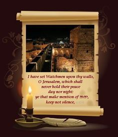 Isaiah 62:6  I have set Watchmen upon thy walls, O Jerusalem, which shall never hold their peace day nor night: ye that make mention of יהוה, keep not silence, ~ Yesha'Yahu 62:6.