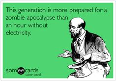 If there was a zombie apocalypse it would be months with out electricity. Therefore we are prepared for both.