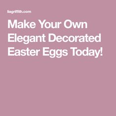 Make Your Own Elegant Decorated Easter Eggs Today!
