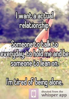 I want a actual relationship.  Someone to talk to everyday, to hold me and be someone to lean on.   I'm tired of being alone.