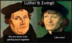Luther & Zwingli.  We are never ever getting back together