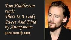 """""""There Is A Lady Sweet And Kind"""" by Anonymous (Read by Tom Hiddleston) Oh mygoodness. He can read poetry like no other. Truly, he makes it an art."""