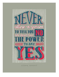Never allow a person to tell you no who doesn't have the power to say yes. -Eleanor Roosevelt