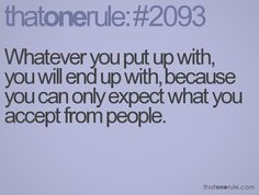 Whatever you put up with, you will end up with, because you can only expect what you accept from people.