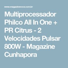 Multiprocessador Philco All In One + PR Citrus - 2 Velocidades Pulsar 800W - Magazine Cunhapora