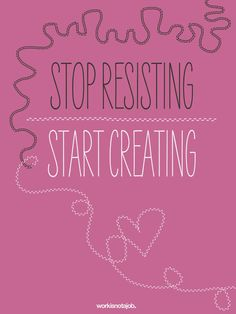 stop resisting and start creating
