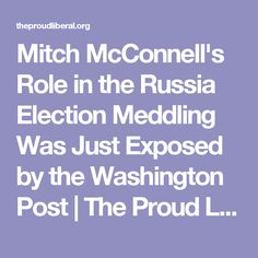 Mitch McConnell's Role in the Russia Election Meddling Was Just Exposed by the Washington Post | The Proud Liberal