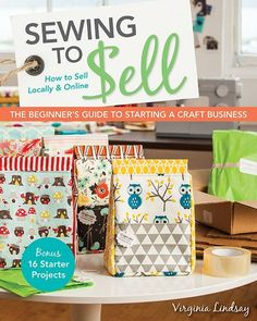 Sewing to Sell - The Beginner's Guide to Starting a Craft Business by Virginia Lindsay Make money sewing! Hands-on guide shows you how to start and run a successful Get inspired by informative interviews with four women who already run profitable Get started today with 16 projects to sew and sell—aprons, totes and messenger bags, tablet covers, baby quilts, and more #ctpublishing #stashbooks #craftbusiness #sewingtosell #makemoneysewing #workfromhome