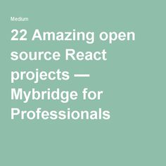 22 Amazing open source React projects — Mybridge for Professionals