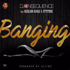 MUSIC: DJ Consequence- Banging ft. Reekado Banks & Attitude