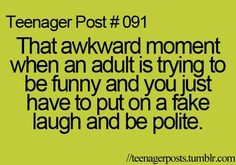 I should make one that says.. parent of teenager post #123.. that akward moment when your teenager is laughing at nothing and you arent sure whether you ask her why she is laughing or just walk away slowly, or run. Run. Fast.
