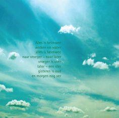 Alles is heimwee / wolken en water / alles is heimwee / naar vroeger - naar later / vroeger is óver / later - een ster / gisteren is oud / en morgen nog ver ~ Toon Hermans