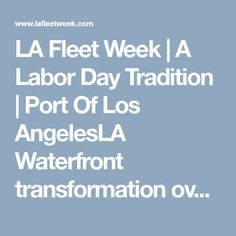 LA Fleet Week | A Labor Day Tradition | Port Of Los AngelesLA Waterfront transformation over the last decade. . During LA Fleet Week®, make the most of your visit by planning some additional stops and activities. There's so much to do! From museums to a giant craft warehouse, to war memorials and maritime history, t