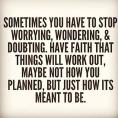 Have faith that things will work out maybe not how you planned but just how its meant to be