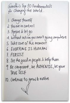 Gandhi's top 10 fundamentals for changing the world:    1- Change yourself  2- You are in control  3- Forgive & let go  4- Without action you aren't going anywhere  5- Take care of this moment  6- Everyone is human  7- Persist  8- See the good in people and help them  9- Be congruent, be authentic, be your true self  10- Continue to grow and evolve.