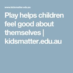 Play helps children feel good about themselves   kidsmatter.edu.au