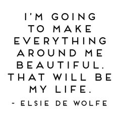 Elsie de Wolfe, Wall Quotes Vinyl Decal, I'm Going to Make Everything Around Me Beautiful, Studio De date of birth guide life challenge numbers life path 9 life path calculator life path how to life path number life path relationships life path spiritual Elsie De Wolfe, Positive Quotes For Life Encouragement, Positive Quotes For Life Happiness, Love Your Life Quotes, Do Good Quotes, New Start Quotes, Love Quotes For Friends, Quotes About Loving Life, Finding Love Quotes