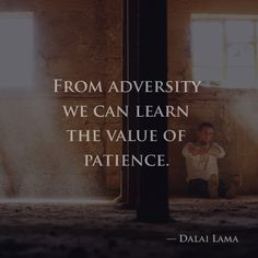 From adversity we can learn the value of patience. —Dalai Lama