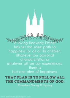 there is but one plan of happiness. That plan is to follow all the commandments of God. -President Henry B. Eyring