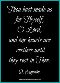 """""""Thou has made us for Thyself, O Lord, and our hearts are restless until they rest in Thee."""" St. Augustine"""