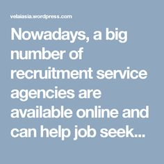 Nowadays, a big number of recruitment service agencies are available online and can help job seekers in applying and ultimately getting good jobs with good package that they have been looking for.