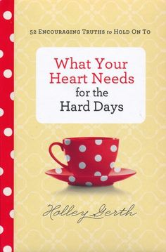 What Your Heart Needs for the Hard Days: 52 Encouraging Truths to Hold On To - by Holley Gerth