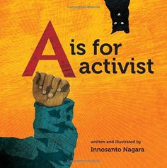 A is for Activist by Innosanto Nagara. An ABC board book written and illustrated for the next generation of progressives: families who want their kids to grow up in a space that is unapologetic about activism, environmental justice, civil rights, LGBTQ rights, and everything else that activists believe in and fight for. The alliteration, rhyming, and vibrant illustrations make the book exciting for children.