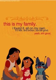 """""""This is my family. I found it, all on my own. It's little and broken, but still good. Yeah, still good."""" - Lilo & Stitch"""