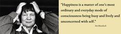 """""""#Happiness is a matter of one's most ordinary and everyday mode of #consciousness being busy and lively and unconcerned with self."""" Iris #Murdoch"""