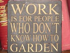 Work is for people who don't know how to garden