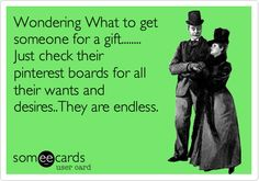 Funny Christmas Season Ecard: Wondering What to get someone for a gift........ Just check their pinterest boards for all their wants and desires..They are endless.