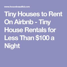 Tiny Houses to Rent On Airbnb - Tiny House Rentals for Less Than $100 a Night