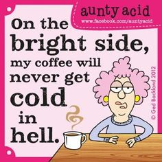 on the bright side my coffee will never get cold in hell.....