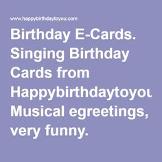 Birthday E-Cards. Singing Birthday Cards from Happybirthdaytoyou.com Musical egreetings, very funny.