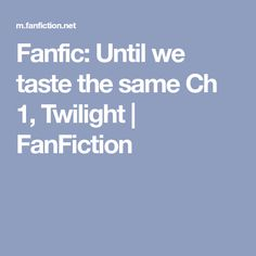 Fanfic: Until we taste the same Ch 1, Twilight | FanFiction